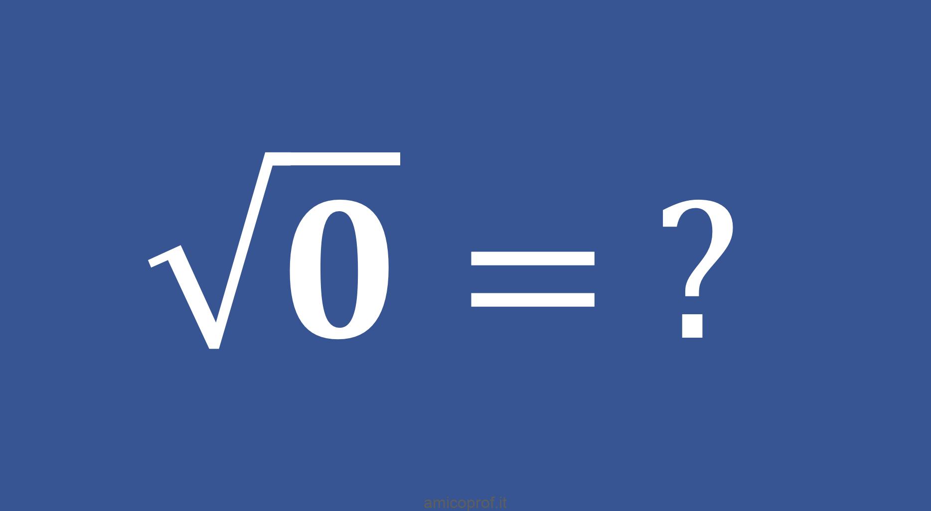 Quanto fa radice di zero? Dubbi da compito in classe.